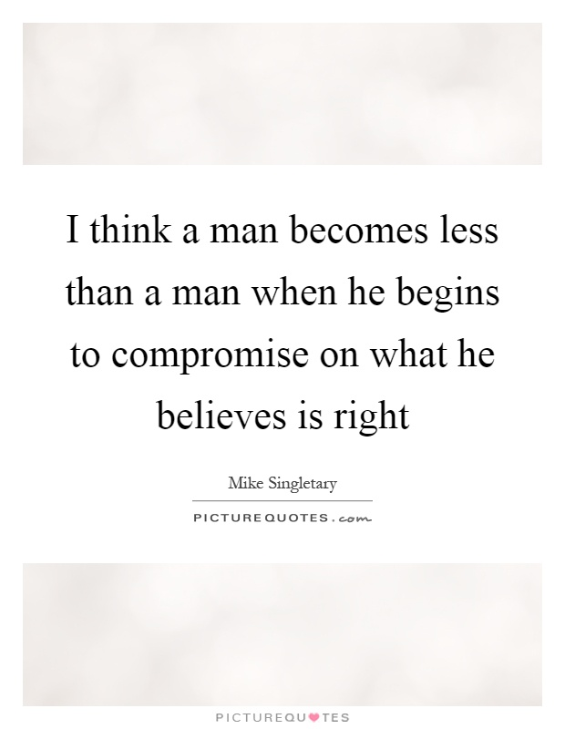I think a man becomes less than a man when he begins to compromise on what he believes is right Picture Quote #1