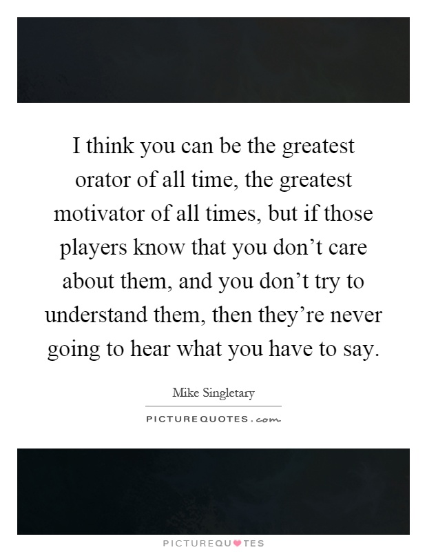 I think you can be the greatest orator of all time, the greatest motivator of all times, but if those players know that you don't care about them, and you don't try to understand them, then they're never going to hear what you have to say Picture Quote #1