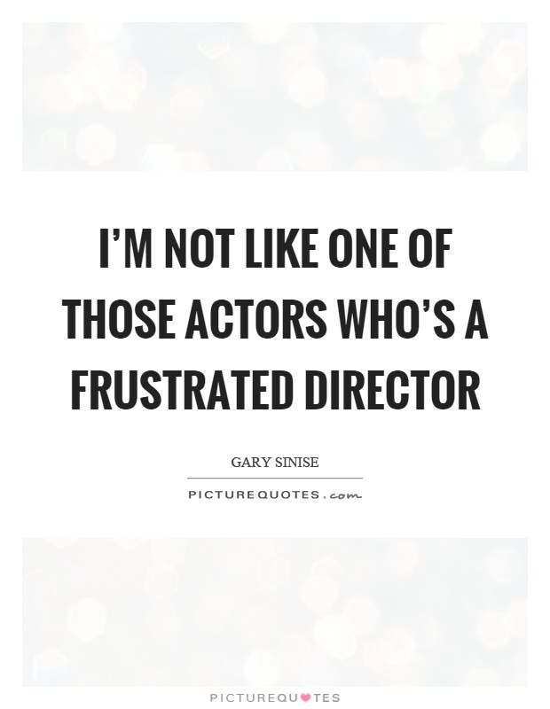I'm not like one of those actors who's a frustrated ... Im Frustrated Quotes