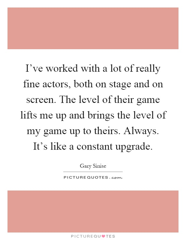 I've worked with a lot of really fine actors, both on stage and on screen. The level of their game lifts me up and brings the level of my game up to theirs. Always. It's like a constant upgrade Picture Quote #1