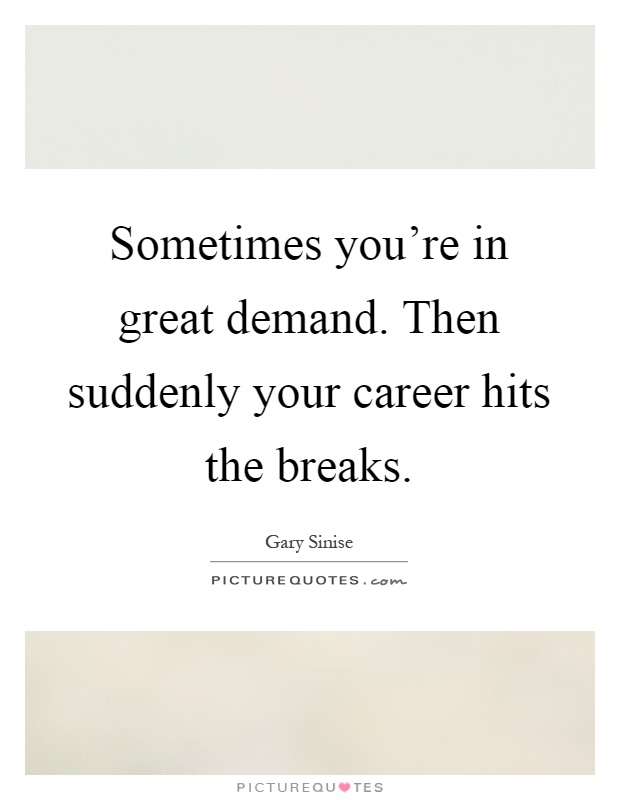 Sometimes you're in great demand. Then suddenly your career hits the breaks Picture Quote #1