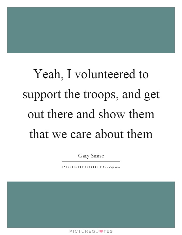 Yeah, I volunteered to support the troops, and get out there and show them that we care about them Picture Quote #1