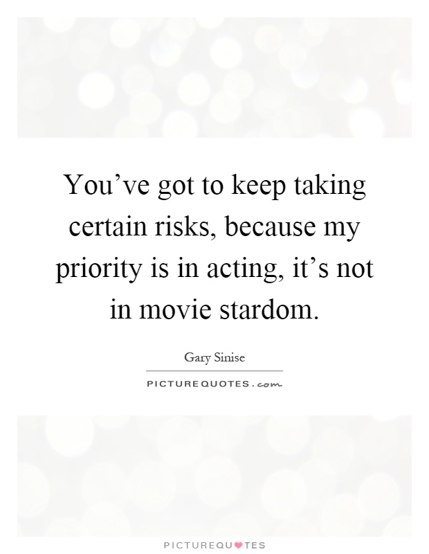 You've got to keep taking certain risks, because my priority is in acting, it's not in movie stardom Picture Quote #1
