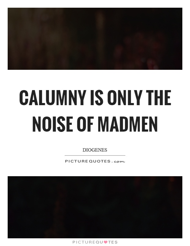 Calumny is only the noise of madmen Picture Quote #1