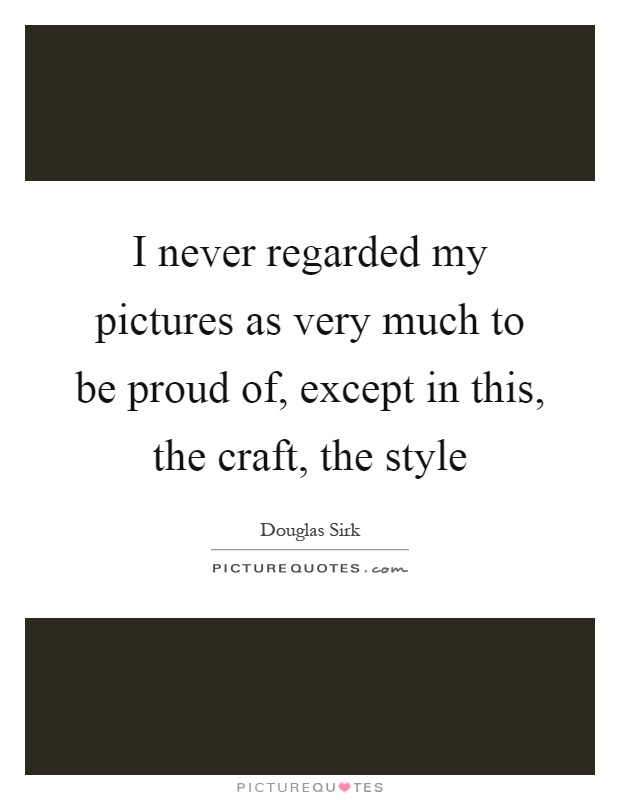 I never regarded my pictures as very much to be proud of, except in this, the craft, the style Picture Quote #1