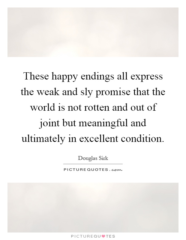 These happy endings all express the weak and sly promise that the world is not rotten and out of joint but meaningful and ultimately in excellent condition Picture Quote #1