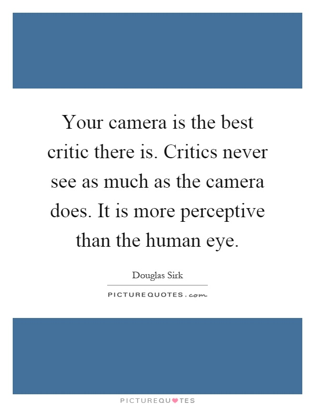 Your camera is the best critic there is. Critics never see as much as the camera does. It is more perceptive than the human eye Picture Quote #1