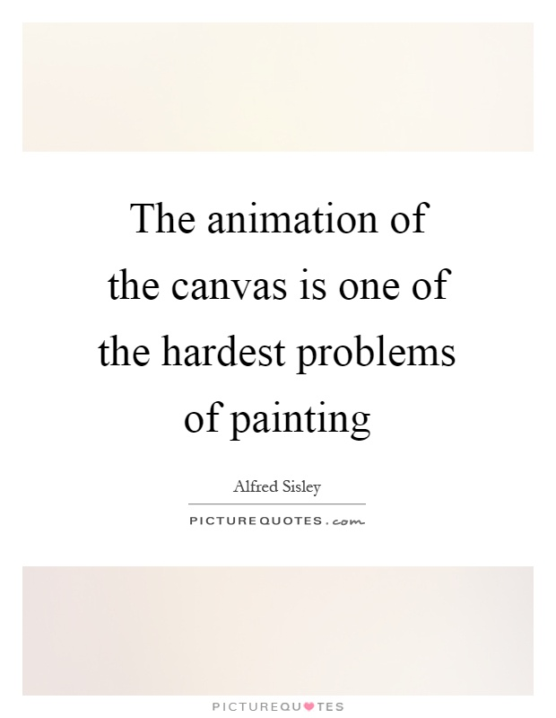 The animation of the canvas is one of the hardest problems of painting Picture Quote #1