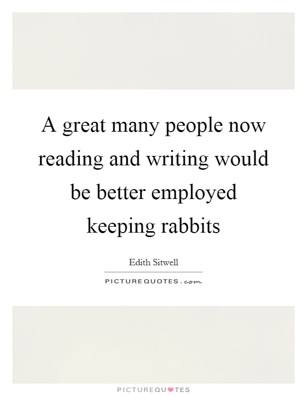 A great many people now reading and writing would be better employed keeping rabbits Picture Quote #1