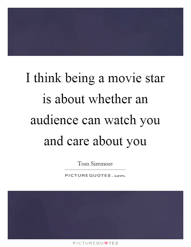 I think being a movie star is about whether an audience can watch you and care about you Picture Quote #1