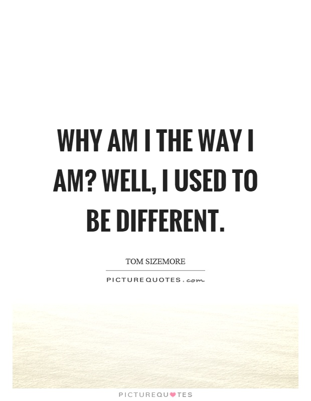 Why am I the way I am? Well, I used to be different Picture Quote #1