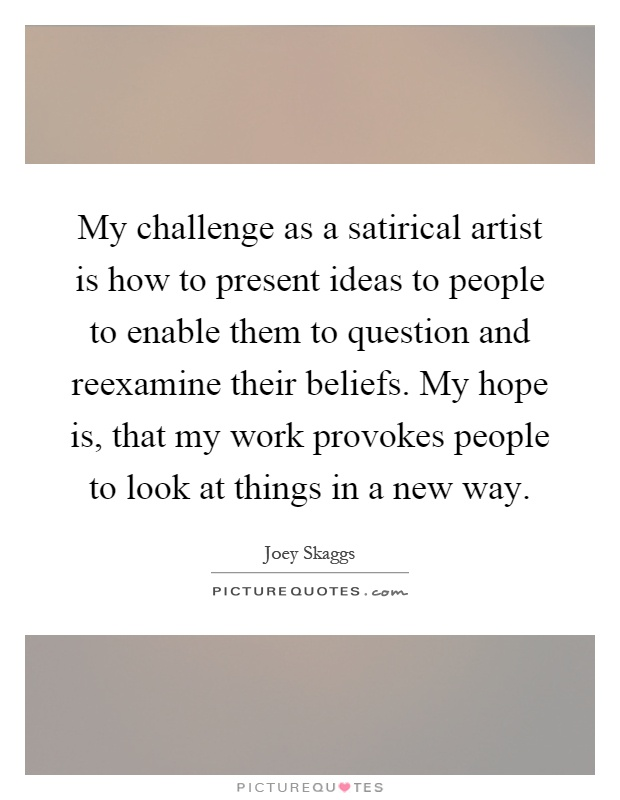 My challenge as a satirical artist is how to present ideas to people to enable them to question and reexamine their beliefs. My hope is, that my work provokes people to look at things in a new way Picture Quote #1