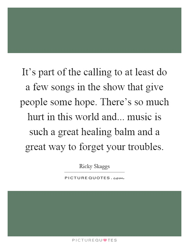 It's part of the calling to at least do a few songs in the show that give people some hope. There's so much hurt in this world and... music is such a great healing balm and a great way to forget your troubles Picture Quote #1