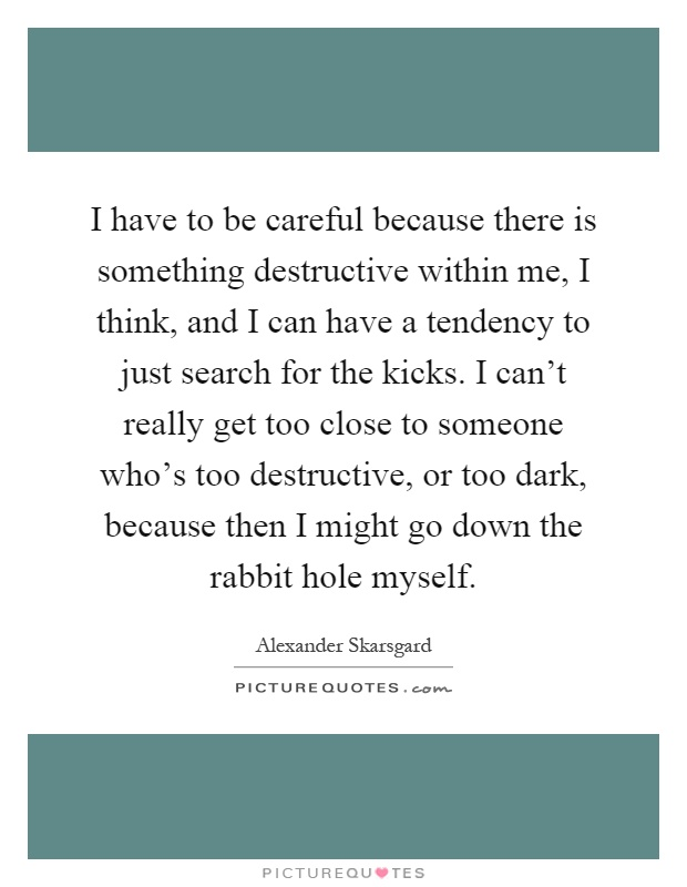 I have to be careful because there is something destructive within me, I think, and I can have a tendency to just search for the kicks. I can't really get too close to someone who's too destructive, or too dark, because then I might go down the rabbit hole myself Picture Quote #1