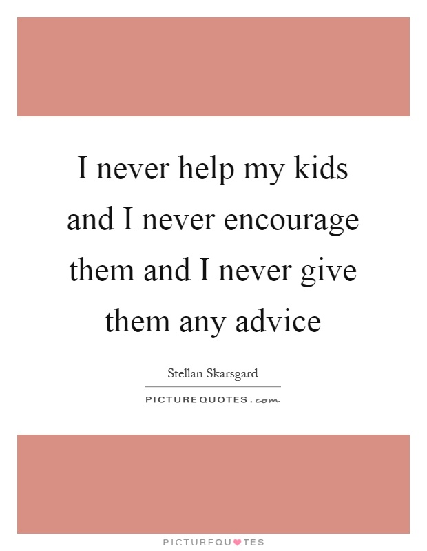 I never help my kids and I never encourage them and I never give them any advice Picture Quote #1