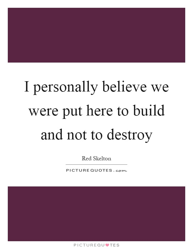 I personally believe we were put here to build and not to destroy Picture Quote #1