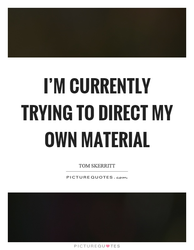 I'm currently trying to direct my own material Picture Quote #1
