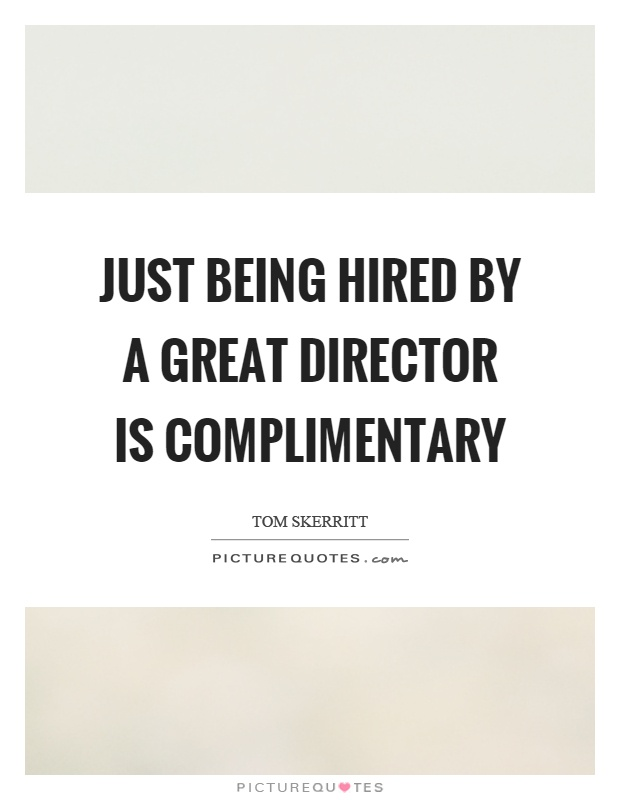 Just being hired by a great director is complimentary Picture Quote #1