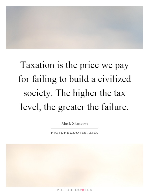 Taxation is the price we pay for failing to build a civilized society. The higher the tax level, the greater the failure Picture Quote #1