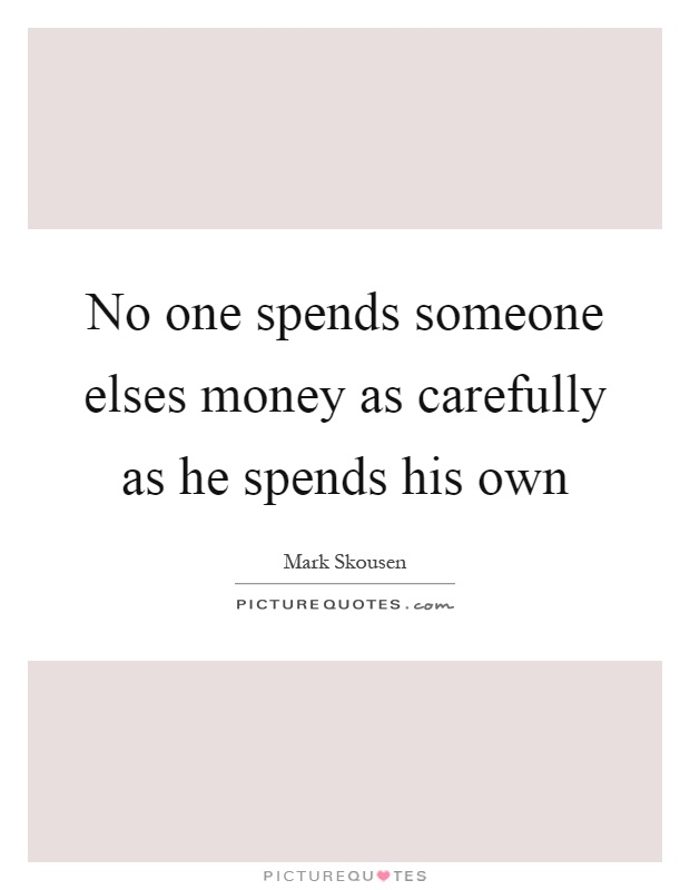 No one spends someone elses money as carefully as he spends his own Picture Quote #1