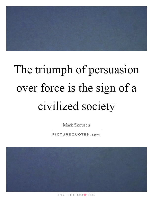 The triumph of persuasion over force is the sign of a civilized society Picture Quote #1