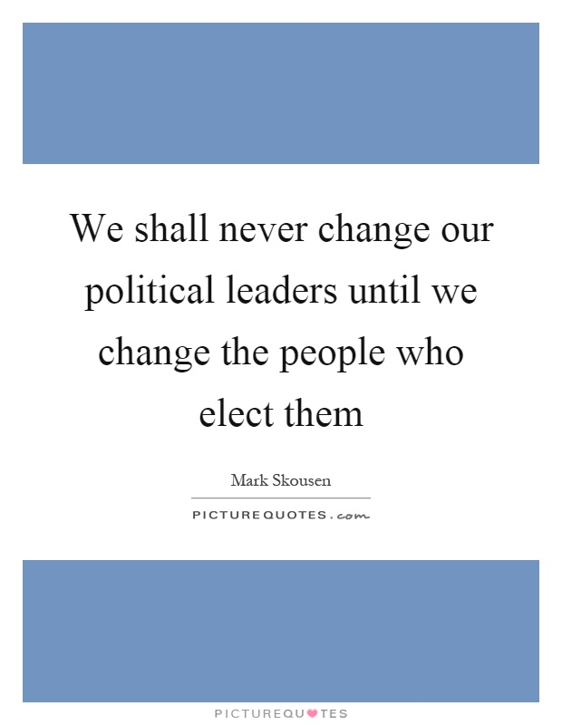 We shall never change our political leaders until we change the people who elect them Picture Quote #1