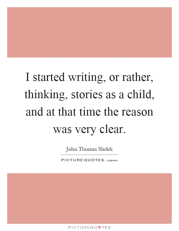I started writing, or rather, thinking, stories as a child, and at that time the reason was very clear Picture Quote #1