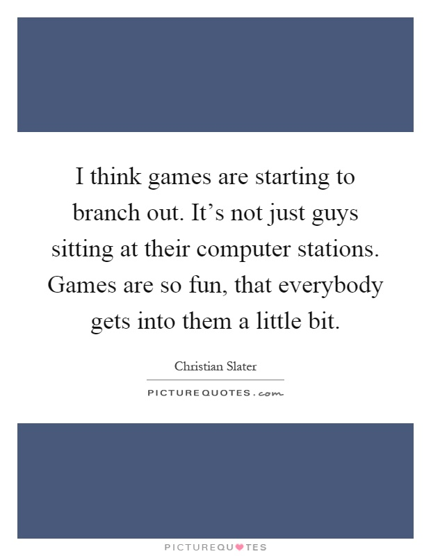 I think games are starting to branch out. It's not just guys sitting at their computer stations. Games are so fun, that everybody gets into them a little bit Picture Quote #1
