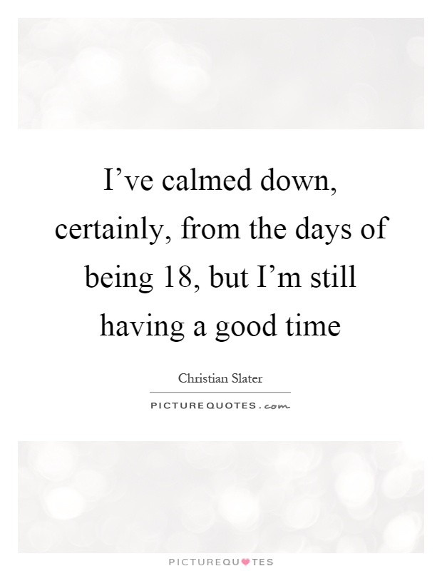 I've calmed down, certainly, from the days of being 18, but I'm still having a good time Picture Quote #1