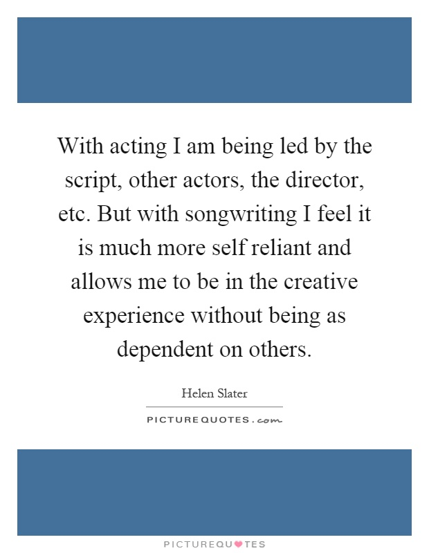 With acting I am being led by the script, other actors, the director, etc. But with songwriting I feel it is much more self reliant and allows me to be in the creative experience without being as dependent on others Picture Quote #1