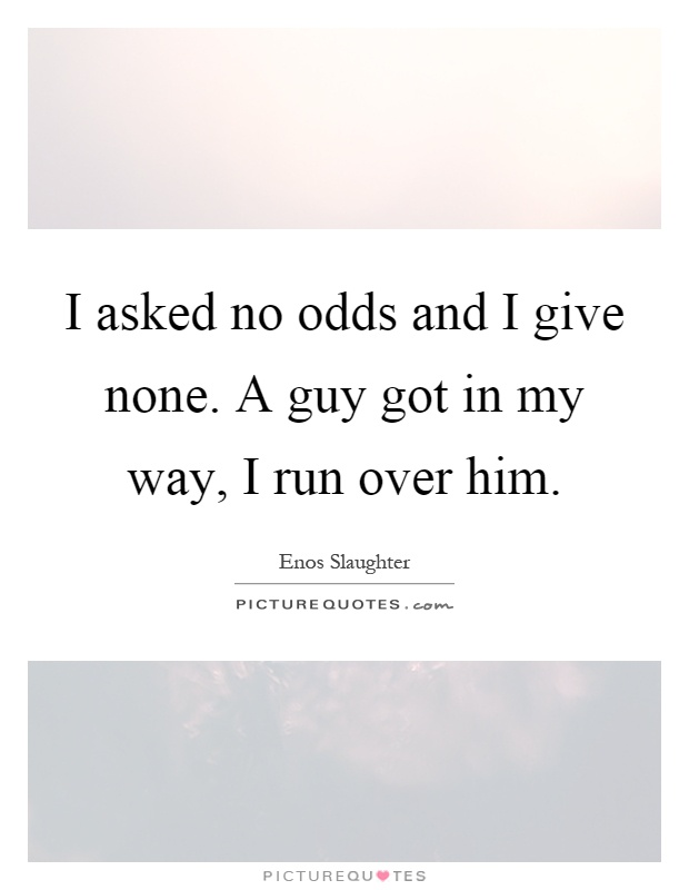 I asked no odds and I give none. A guy got in my way, I run over him Picture Quote #1