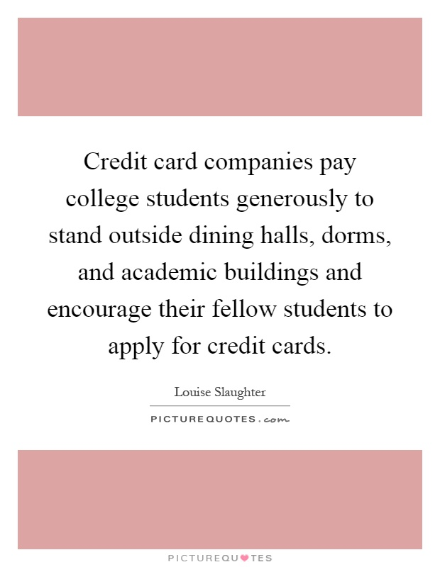 Credit card companies pay college students generously to stand outside dining halls, dorms, and academic buildings and encourage their fellow students to apply for credit cards Picture Quote #1