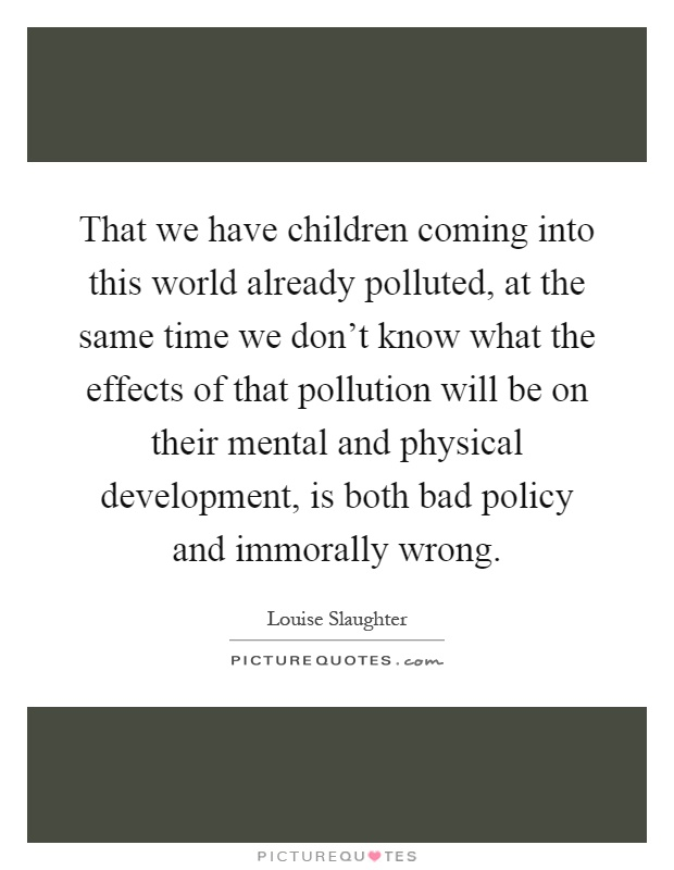 That we have children coming into this world already polluted, at the same time we don't know what the effects of that pollution will be on their mental and physical development, is both bad policy and immorally wrong Picture Quote #1