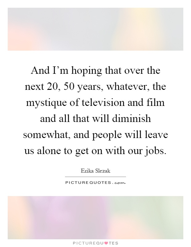 And I'm hoping that over the next 20, 50 years, whatever, the mystique of television and film and all that will diminish somewhat, and people will leave us alone to get on with our jobs Picture Quote #1