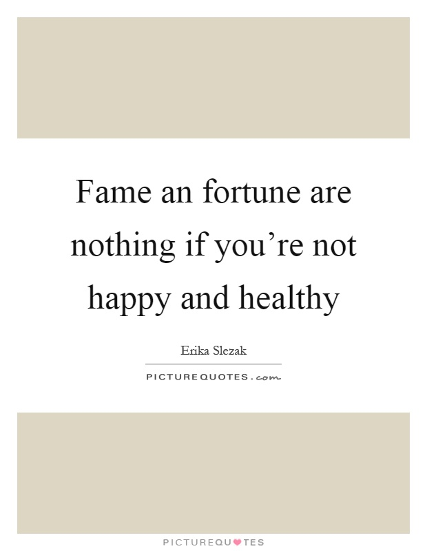 Fame an fortune are nothing if you're not happy and healthy Picture Quote #1