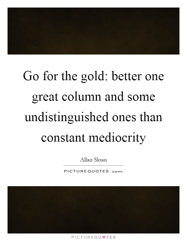 Go for the gold: better one great column and some undistinguished ones than constant mediocrity Picture Quote #1