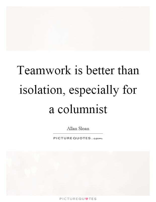 Teamwork is better than isolation, especially for a columnist Picture Quote #1
