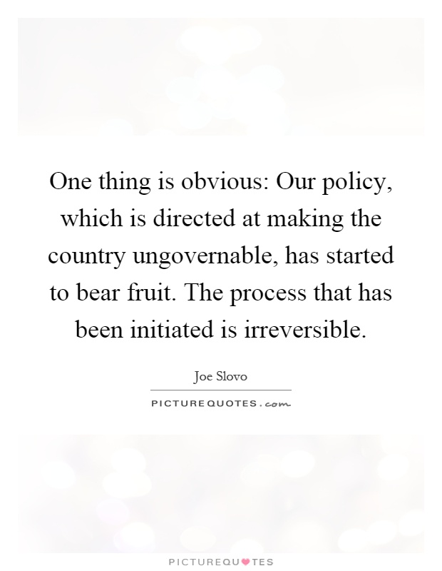 One thing is obvious: Our policy, which is directed at making the country ungovernable, has started to bear fruit. The process that has been initiated is irreversible Picture Quote #1