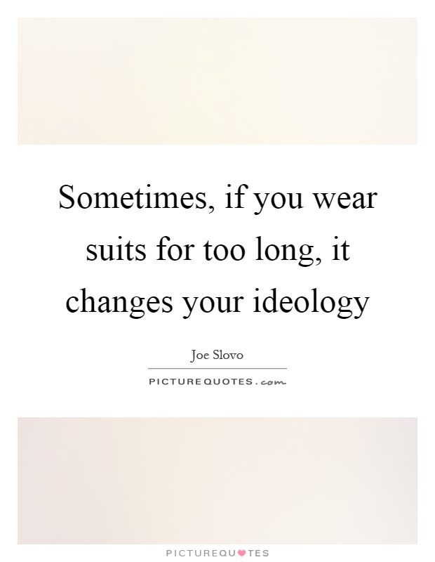 Sometimes, if you wear suits for too long, it changes your ideology Picture Quote #1
