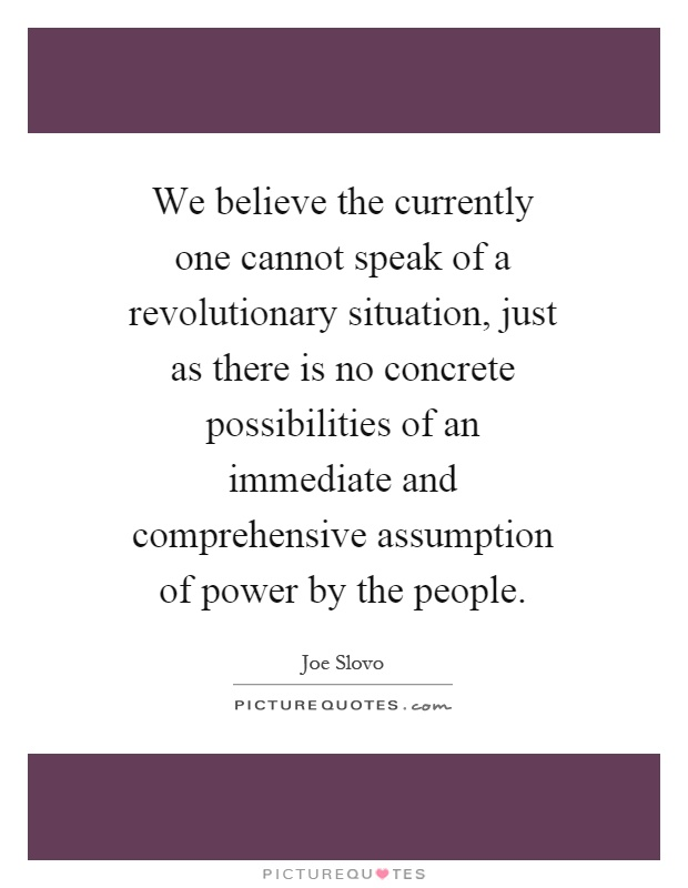 We believe the currently one cannot speak of a revolutionary situation, just as there is no concrete possibilities of an immediate and comprehensive assumption of power by the people Picture Quote #1