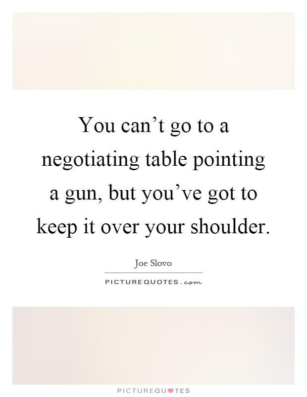 You can't go to a negotiating table pointing a gun, but you've got to keep it over your shoulder Picture Quote #1