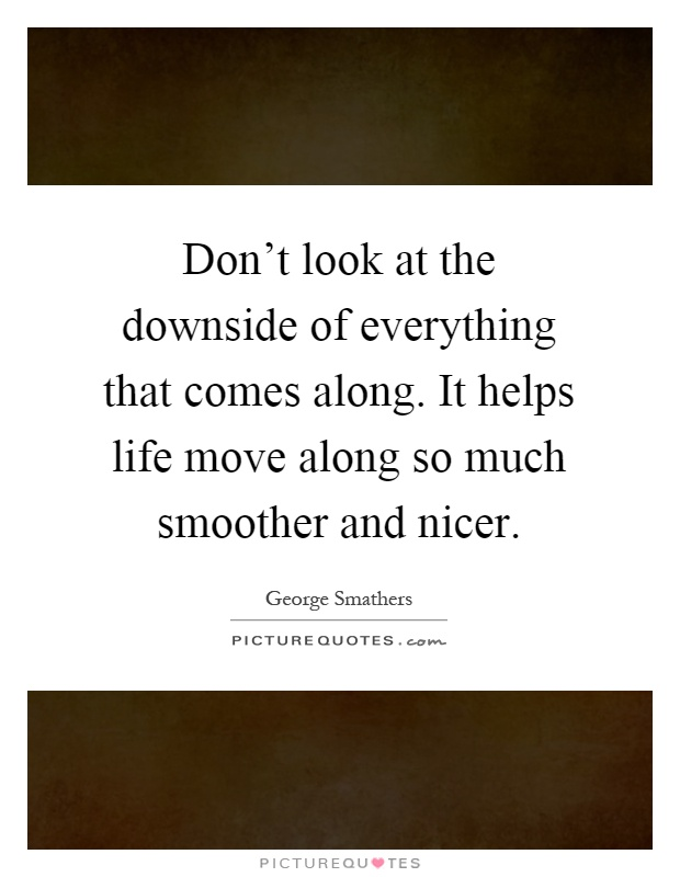 Don't look at the downside of everything that comes along. It helps life move along so much smoother and nicer Picture Quote #1