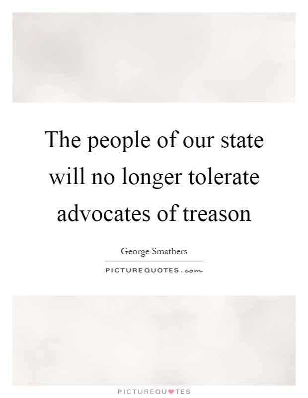 The people of our state will no longer tolerate advocates of treason Picture Quote #1