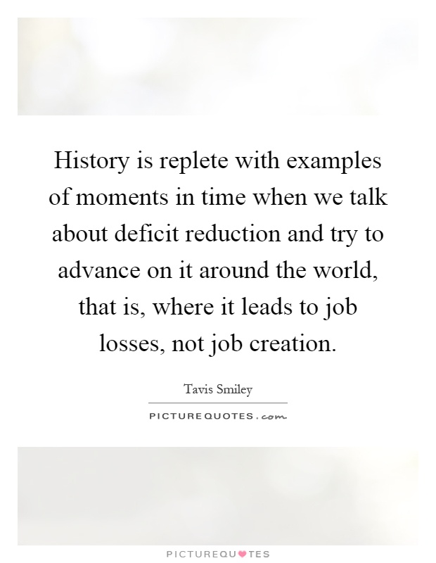 History is replete with examples of moments in time when we talk about deficit reduction and try to advance on it around the world, that is, where it leads to job losses, not job creation Picture Quote #1