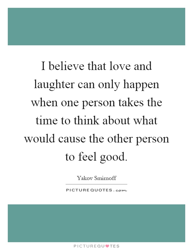 I believe that love and laughter can only happen when one person takes the time to think about what would cause the other person to feel good Picture Quote #1