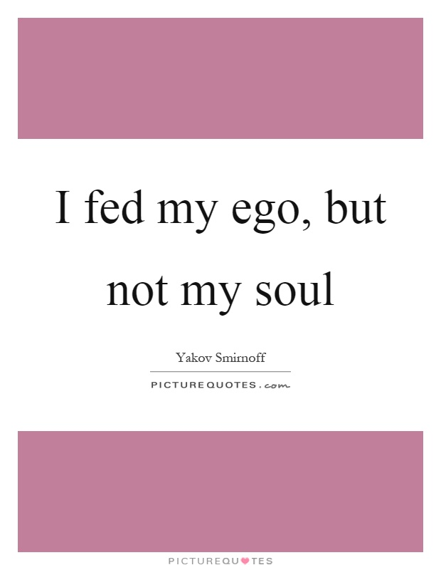 I fed my ego, but not my soul Picture Quote #1