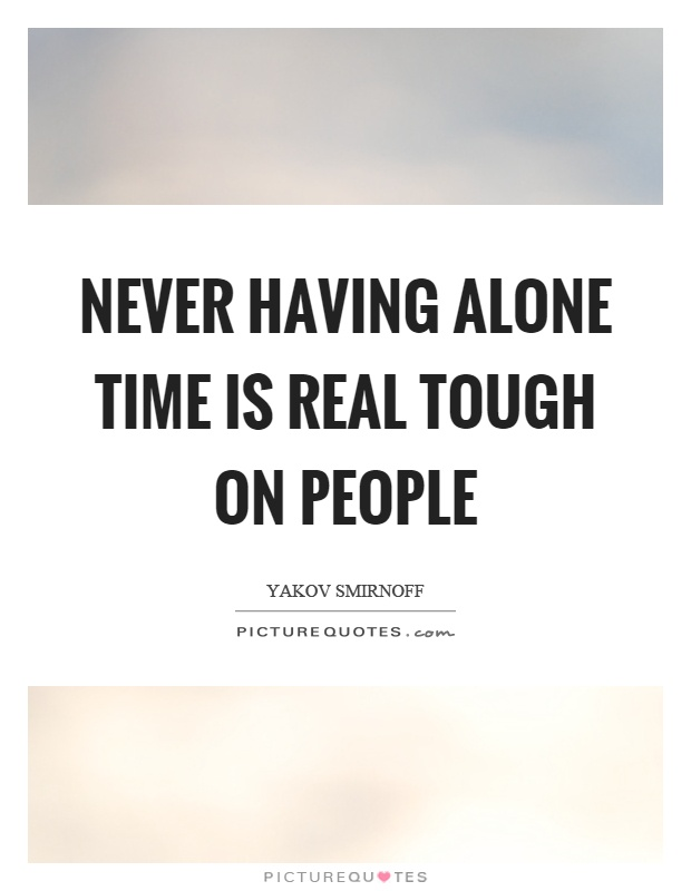 Never having alone time is real tough on people Picture Quote #1