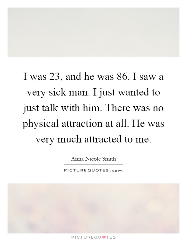 I was 23, and he was 86. I saw a very sick man. I just wanted to just talk with him. There was no physical attraction at all. He was very much attracted to me Picture Quote #1
