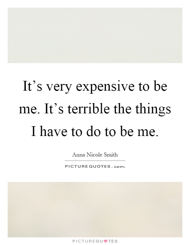 It's very expensive to be me. It's terrible the things I have to do to be me Picture Quote #1