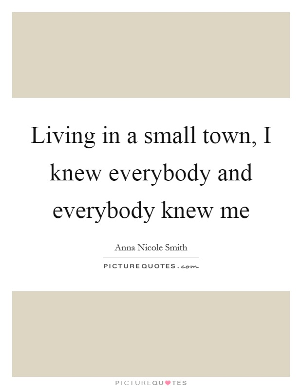 Living in a small town, I knew everybody and everybody knew me Picture Quote #1